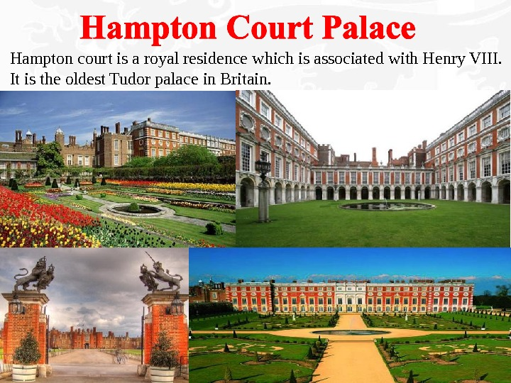 Hampton court is a royal residence which is associated with Henry VIII. It is the oldest