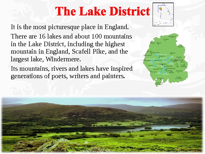 It is the most picturesque place in England. There are 16 lakes and about 100 mountains