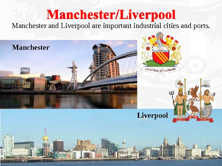 Manchester and Liverpool are important industrial cities and ports. Manchester Liverpool