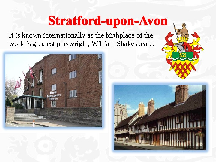 It is known internationally as the birthplace of the world's greatest playwright, William Shakespeare.