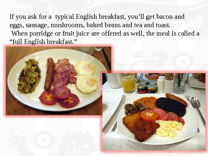 If you ask for a typical English breakfast, you'll get bacon and  eggs, sausage, mushrooms,
