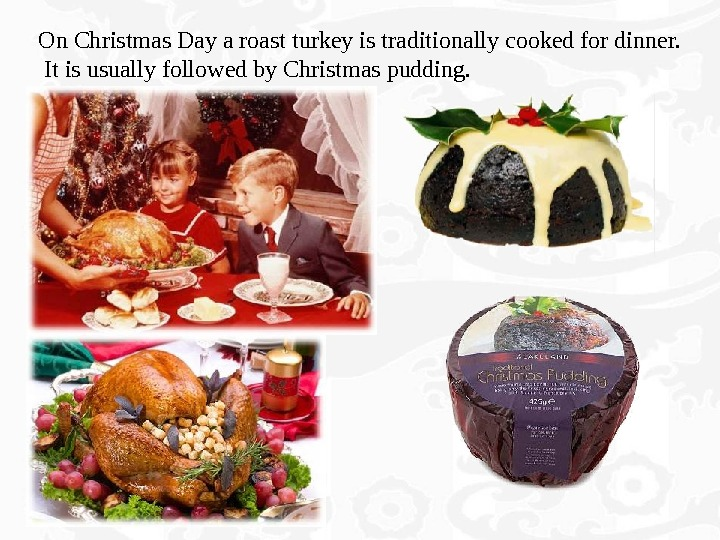 On Christmas Day a roast turkey is traditionally cooked for dinner.  It is usually followed