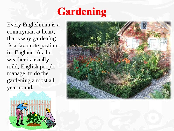 Every Englishman is a countryman at heart,  that's why gardening  is a favourite pastime