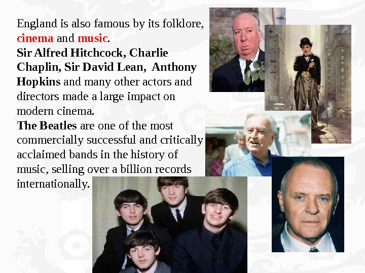 England is also famous by its folklore,  cinema and music.  Sir Alfred Hitchcock, Charlie