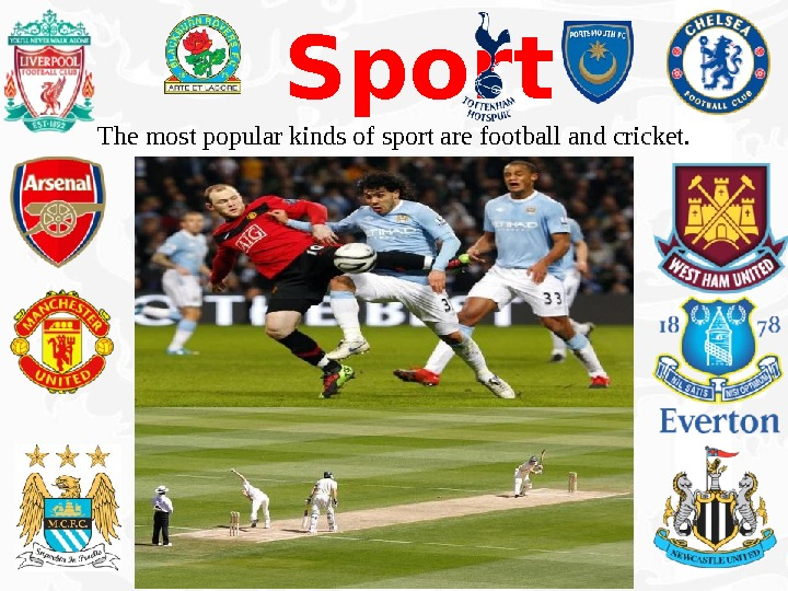 Sport The most popular kinds of sport are football and cricket.
