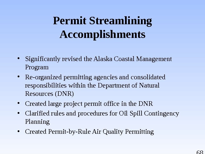 68 Permit Streamlining Accomplishments • Significantly revised the Alaska Coastal Management Program • Re-organized permitting agencies
