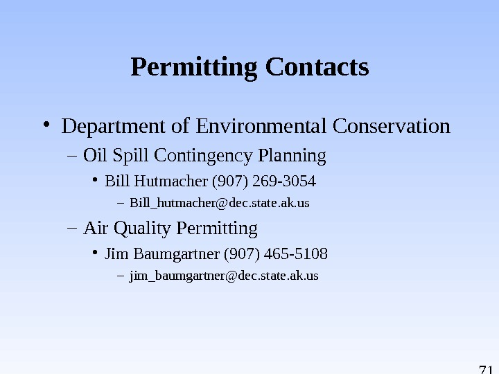 71 Permitting Contacts • Department of Environmental Conservation – Oil Spill Contingency Planning • Bill Hutmacher