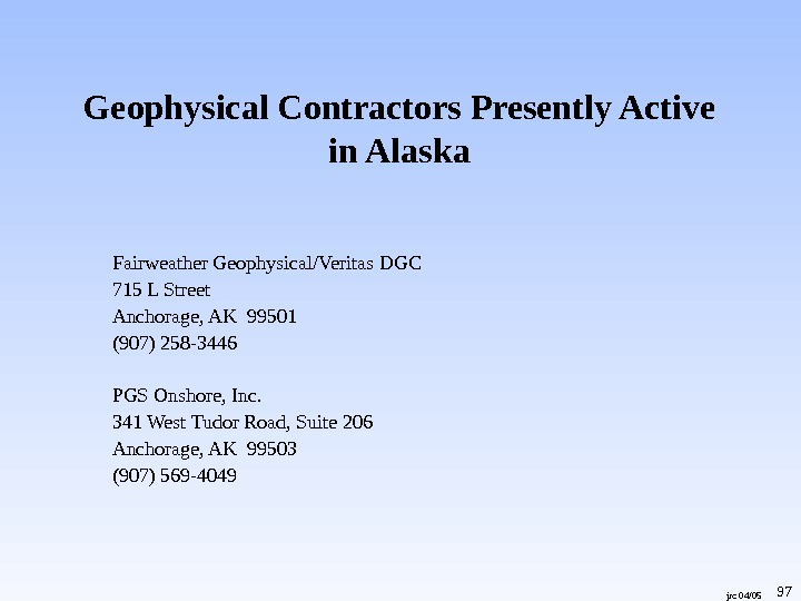 jrc 04/05 Geophysical Contractors Presently Active in Alaska Fairweather Geophysical/Veritas DGC 715 L Street Anchorage, AK