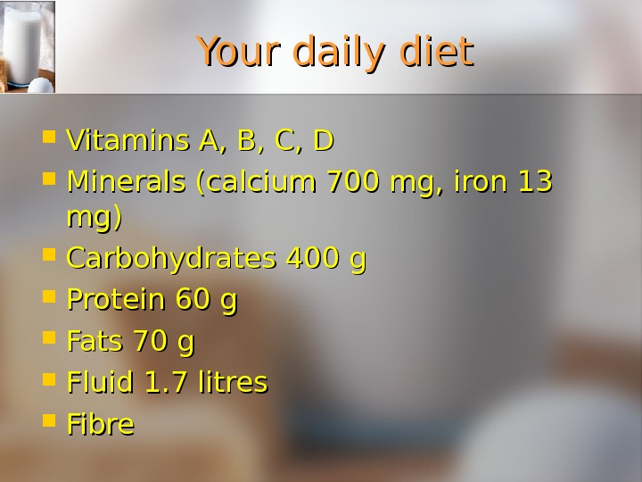 Your daily diet Vitamins A, B, C, D Minerals (calcium 700 mg, iron 13 mg)mg) Carbohydrates