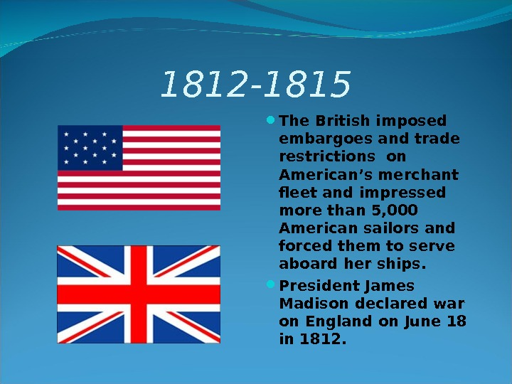 1812 -1815 The British imposed embargoes and trade restrictions on American's merchant fleet and impressed more