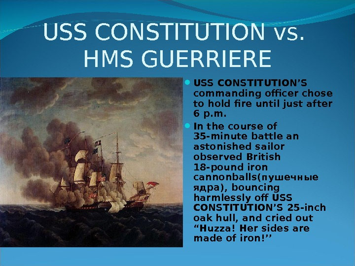 USS CONSTITUTION vs.  HMS GUERRIERE USS CONSTITUTION'S commanding officer chose to hold fire until just