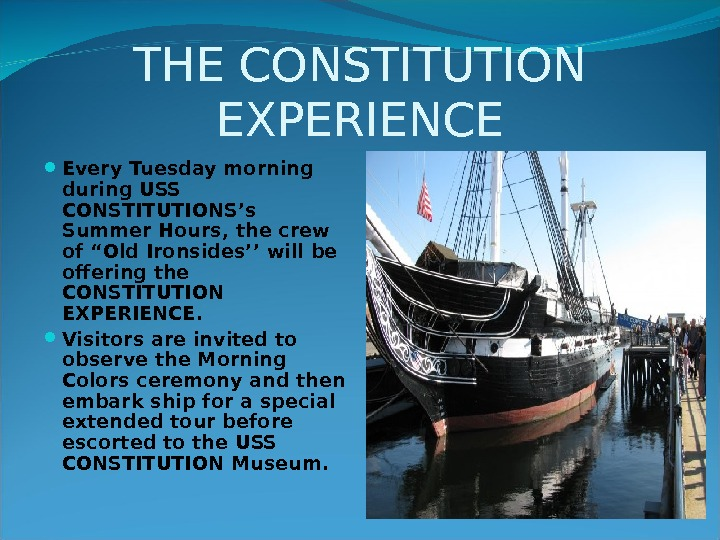"THE CONSTITUTION EXPERIENCE Every Tuesday morning during USS CONSTITUTIONS's Summer Hours, the crew of ""Old Ironsides''"