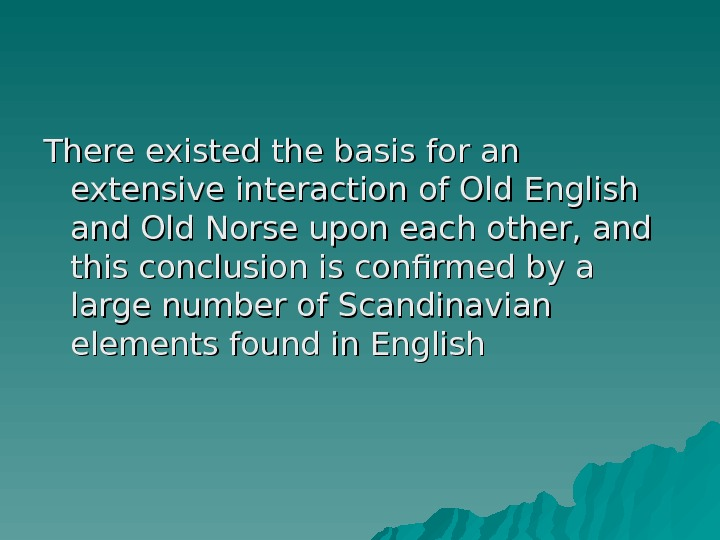 There existed the basis for an extensive interaction of Old English and Old Norse upon each