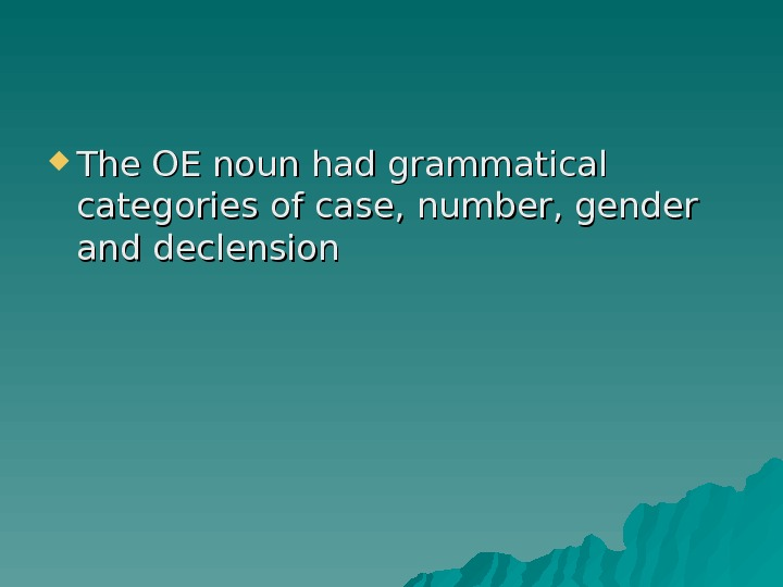 The OE noun had grammatical categories of case, number, gender and declension