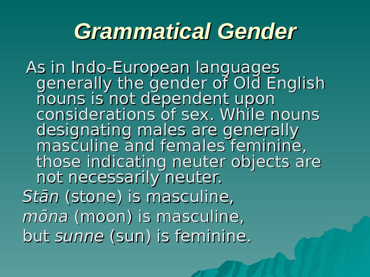 Grammatical Gender  As in Indo-European languages generally the gender of Old English nouns is not