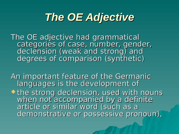 The OE Adjective The OE adjective had grammatical categories of case, number, gender,  declension (weak