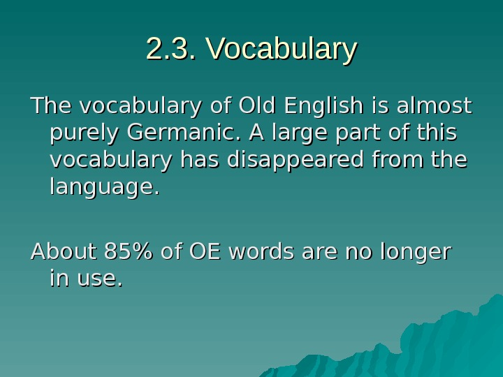 2. 3. Vocabulary The vocabulary of Old English is almost purely Germanic. A large part of