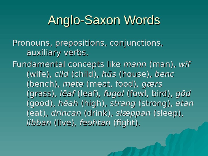 Anglo-Saxon Words Pronouns, prepositions, conjunctions,  auxiliary verbs. Fundamental concepts like mann (man),  wīf (wife),