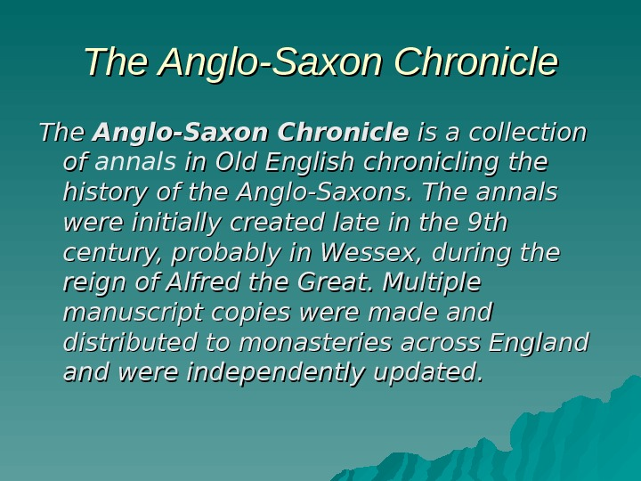 The Anglo-Saxon Chronicle is a collection of of annals in Old English chronicling the history of