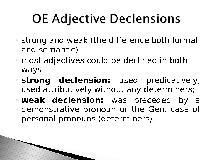strong and weak (the difference both formal and semantic)  most adjectives could be declined