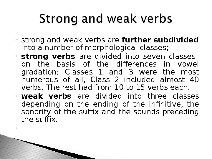 strong and weak verbs are further subdivided  into a number of morphological classes;