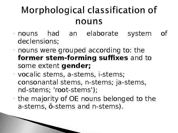 nouns had an elaborate system of declensions;  nouns were grouped according to: the former