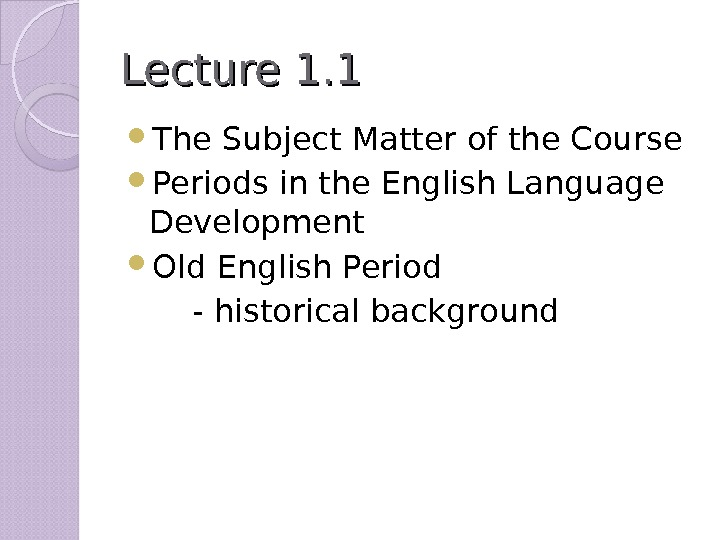 Lecture 1. 1 The Subject Matter of the Course Periods in the English Language Development Old