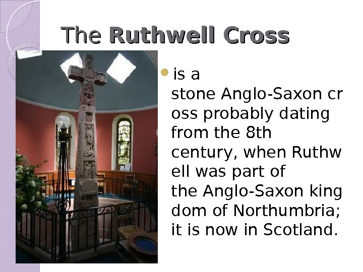 The. The Ruthwell Cross  is a stone. Anglo-Saxoncr ossprobably dating from the 8 th century,