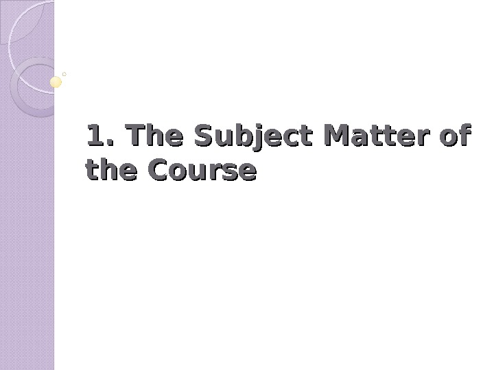 1. The Subject Matter of the Course