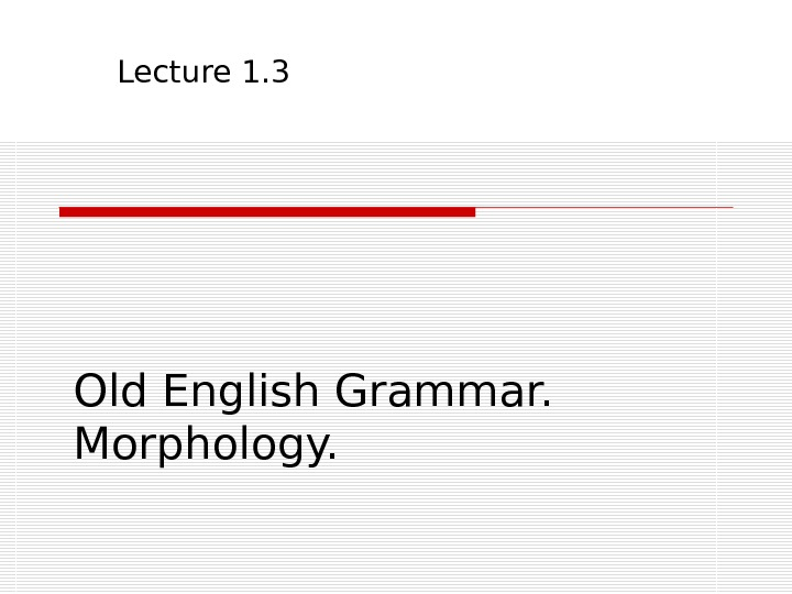Old English Grammar.  Morphology. Lecture 1. 3
