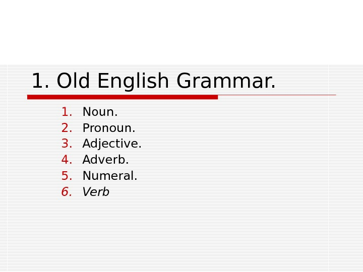 1. Old English Grammar. 1. Noun. 2. Pronoun. 3. Adjective. 4. Adverb. 5. Numeral. 6. Verb