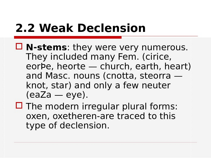 2. 2 Weak Declension N-stems : they were very numerous.  They included many Fem. (cirice,