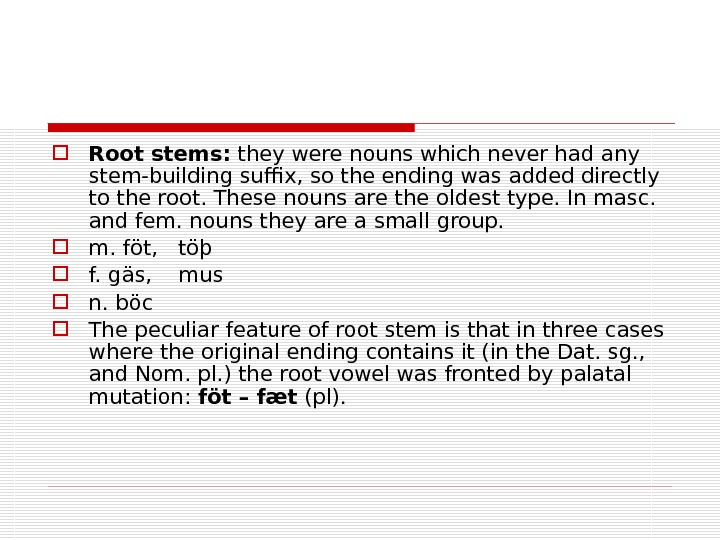 Root stems:  they were nouns which never had any stem-building suffix, so the ending