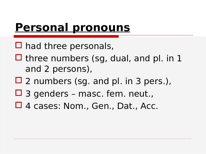 Personal pronouns had three personals,  three numbers (sg, dual, and pl. in 1 and 2