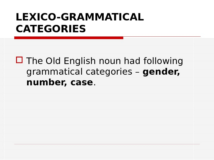 LEXICO-GRAMMATICAL CATEGORIES The Old English noun had following grammatical categories – gender,  number, case.