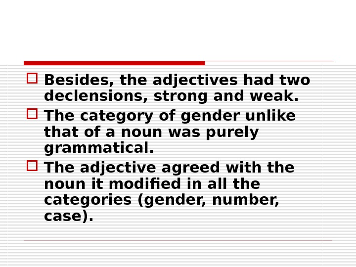 Besides, the adjectives had two declensions, strong and weak.  The category of gender unlike