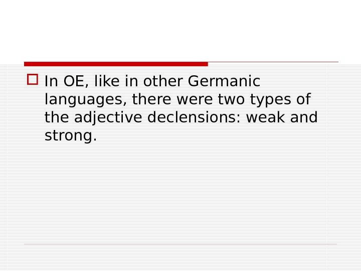 In OE, like in other Germanic languages, there were two types of the adjective declensions: