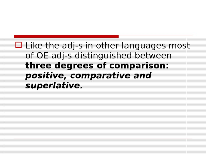 Like the adj-s in other languages most of OE adj-s distinguished between three degrees of