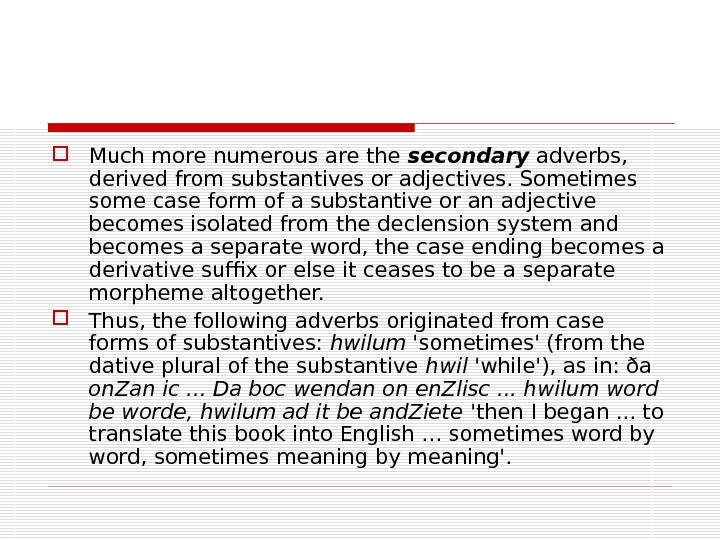 Much more numerous are the secondary adverbs,  derived from substantives or adjectives. Sometimes some