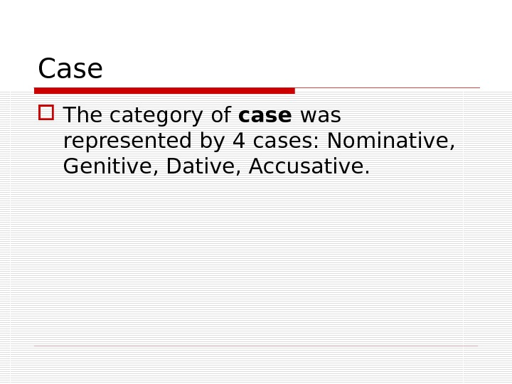 The category of case was represented by 4 cases: Nominative,  Genitive, Dative, Accusative. Case