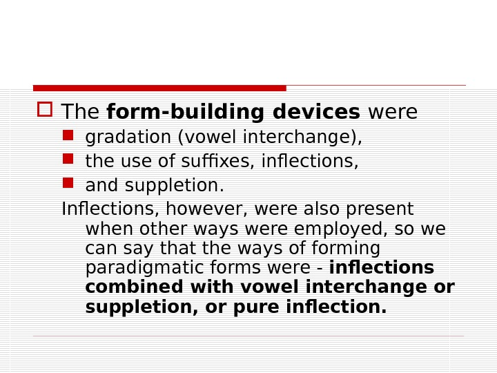 The form-building devices were  gradation (vowel interchange),  the use of suffixes, inflections,