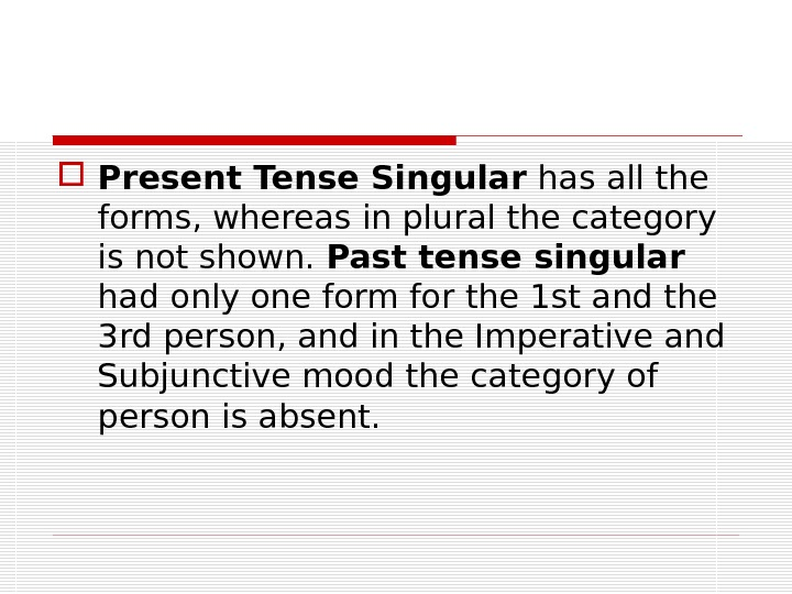 Present Tense Singular has all the forms, whereas in plural the category is not shown.