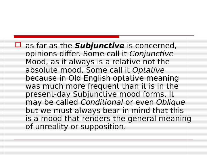 as far as the Subjunctive is concerned,  opinions differ. Some call it Conjunctive