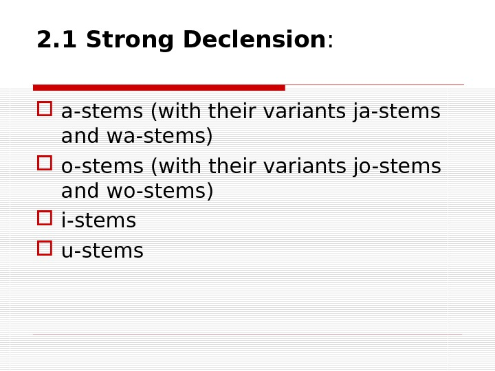 2. 1 Strong Declension :  a-stems (with their variants ja-stems and wa-stems) o-stems (with their