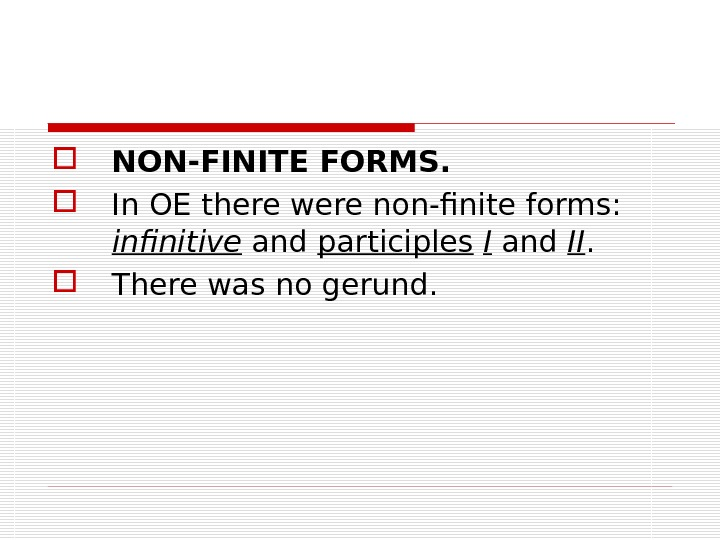 NON-FINITE FORMS.  In OE there were non-finite forms:  infinitive and participles  I