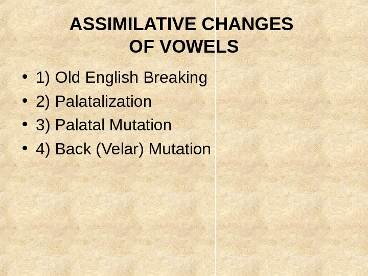 ASSIMILATIVE CHANGES OF VOWELS • 1) Old English Breaking • 2) Palatalization • 3)