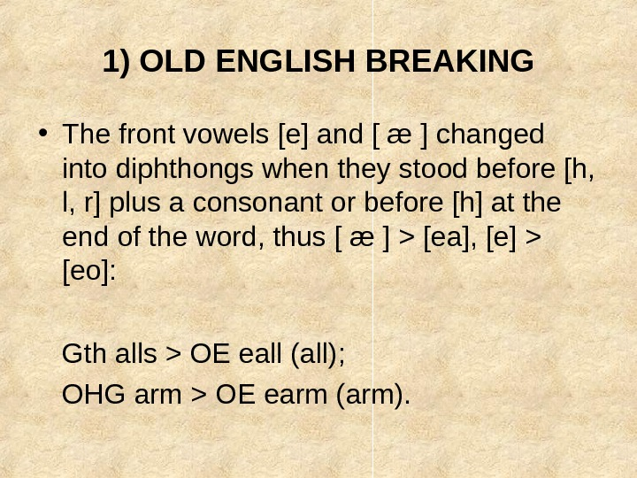 1) OLD ENGLISH BREAKING • The front vowels [e] and [ æ ] changed