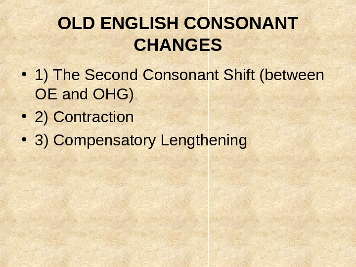 OLD ENGLISH CONSONANT CHANGES • 1) The Second Consonant Shift (between OE and OHG)
