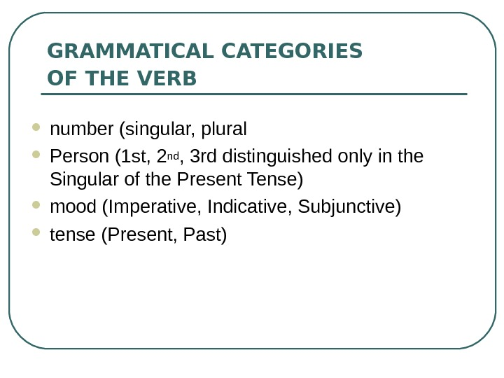GRAMMATICAL CATEGORIES OF THE VERB  number (singular, plural  Person (1 st, 2