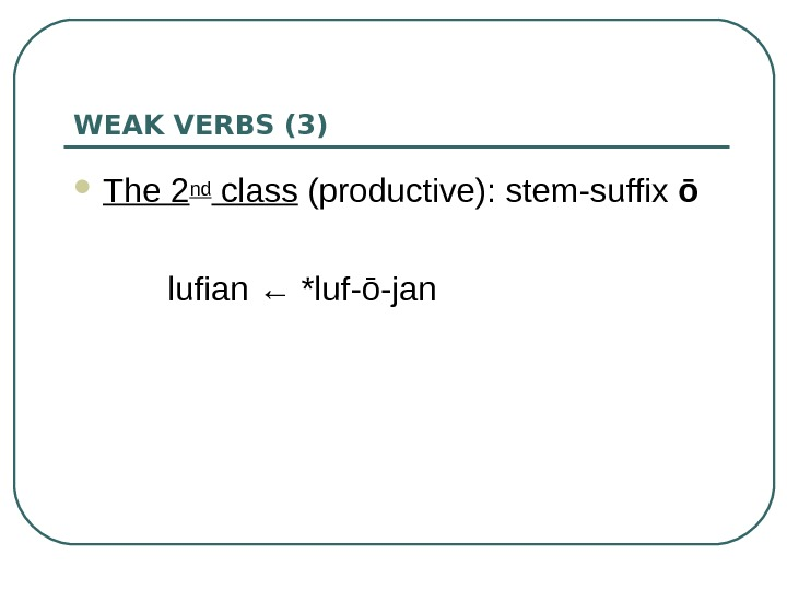 WEAK VERBS (3) The 2 nd class (productive):  stem-suffix ō